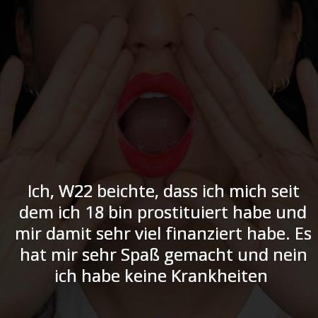 Ich, W22 beichte, dass ich mich seit dem ich 18 bin prostituiert habe und mir damit sehr viel finanziert habe. Es hat mir sehr Spaß gemacht und nein ich habe keine Krankheiten