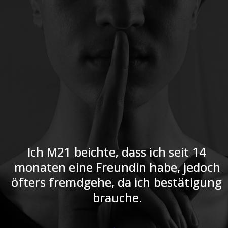Ich M21 beichte, dass ich seit 14 monaten eine Freundin habe, jedoch öfters fremdgehe, da ich bestätigung brauche.