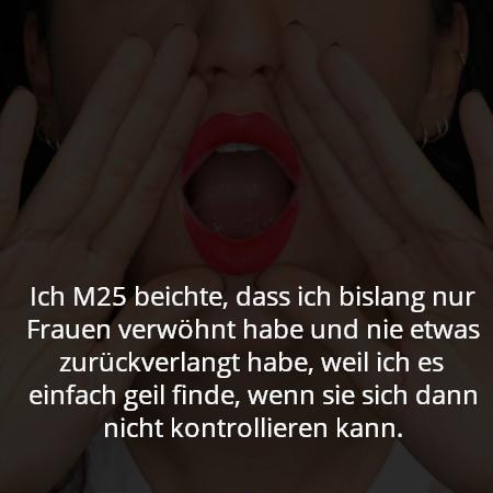 Ich M25 beichte, dass ich bislang nur Frauen verwöhnt habe und nie etwas zurückverlangt habe, weil ich es einfach geil finde, wenn sie sich dann nicht kontrollieren kann.