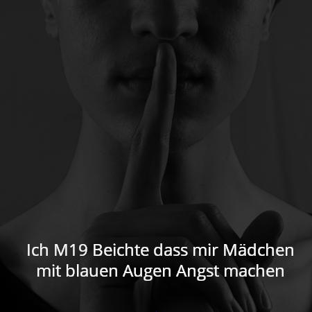 Ich M19 Beichte dass mir Mädchen mit blauen Augen Angst machen
