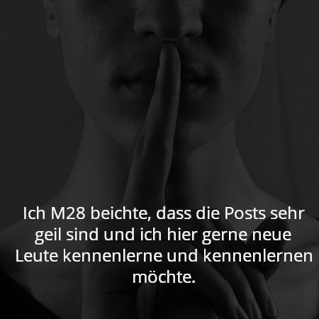 Ich M28 beichte, dass die Posts sehr geil sind und ich hier gerne neue Leute kennenlerne und kennenlernen möchte.