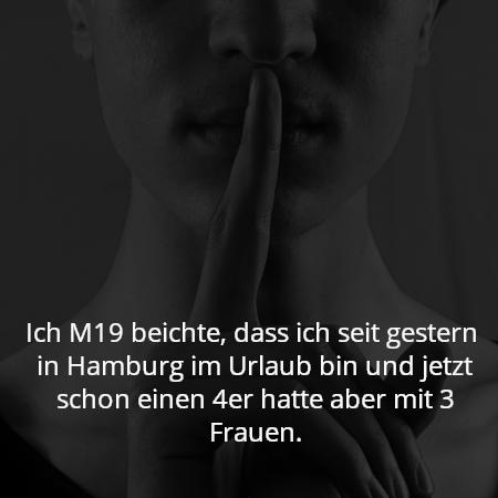 Ich M19 beichte, dass ich seit gestern  in Hamburg im Urlaub bin und jetzt schon einen 4er hatte aber mit 3 Frauen.