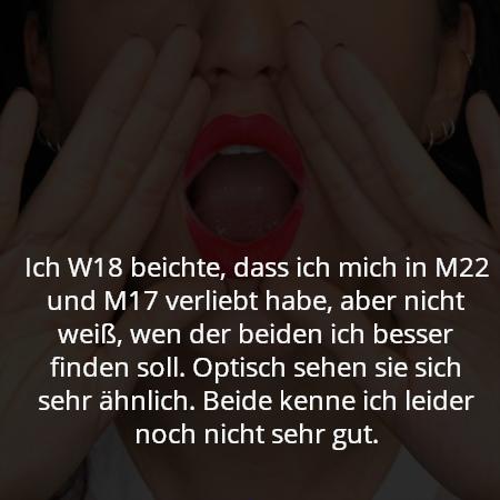 Ich W18 beichte, dass ich mich in M22 und M17 verliebt habe, aber nicht weiß, wen der beiden ich besser finden soll. Optisch sehen sie sich sehr ähnlich. Beide kenne ich leider noch nicht sehr gut.