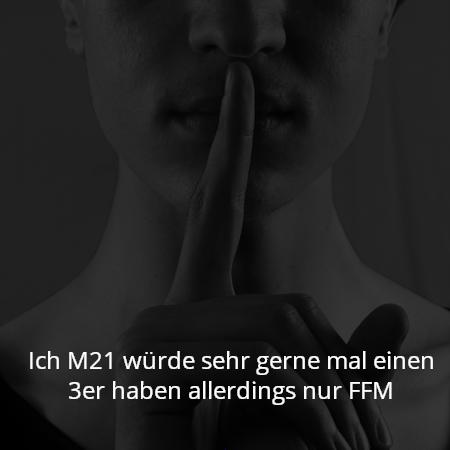 Ich M21 würde sehr gerne mal einen 3er haben allerdings nur FFM