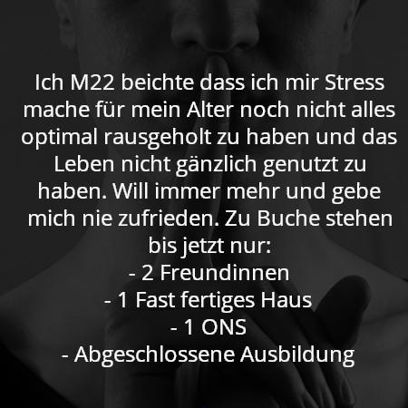 Ich M22 beichte dass ich mir Stress mache für mein Alter noch nicht alles optimal rausgeholt zu haben und das Leben nicht gänzlich genutzt zu haben. Will immer mehr und gebe mich nie zufrieden. Zu Buche stehen bis jetzt nur: - 2 Freundinnen - 1 Fast fertiges Haus - 1 ONS - Abgeschlossene Ausbildung
