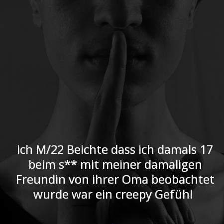 ich M/22 Beichte das ich damals 17 beim s** mit meiner damaligen Freundin von ihrer Oma beobachtet wurde war ein creepy Gefühl